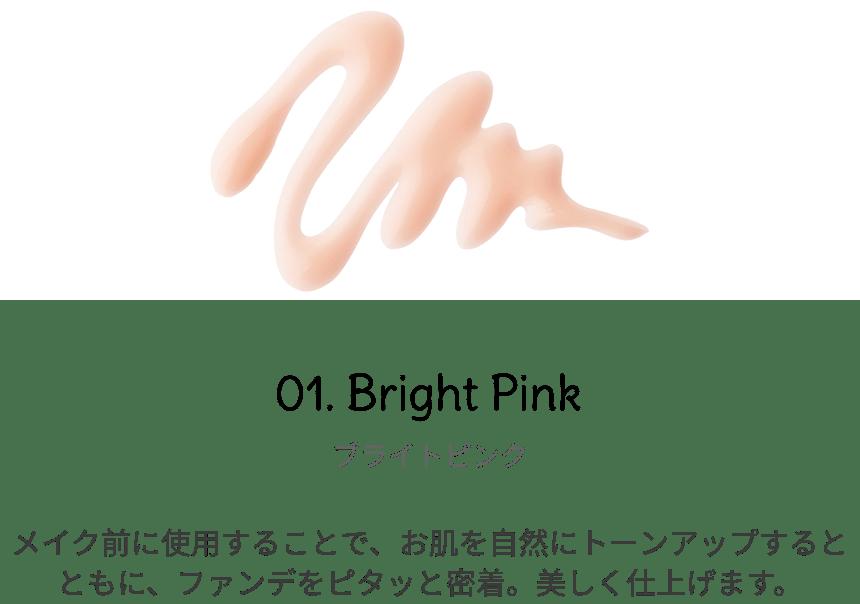 ブライトピンク メイク前に使用することで、お肌を自然にトーンアップするとともに、ファンデをピタッと密着。美しく仕上げます。